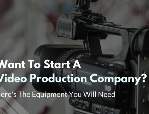 Want To Start A Video Production Company? Here's The Equipment You Will Need.